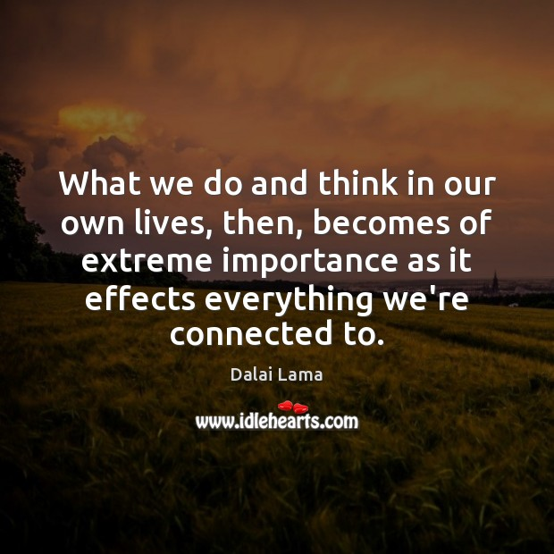What we do and think in our own lives, then, becomes of Dalai Lama Picture Quote