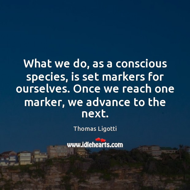 What we do, as a conscious species, is set markers for ourselves. Image