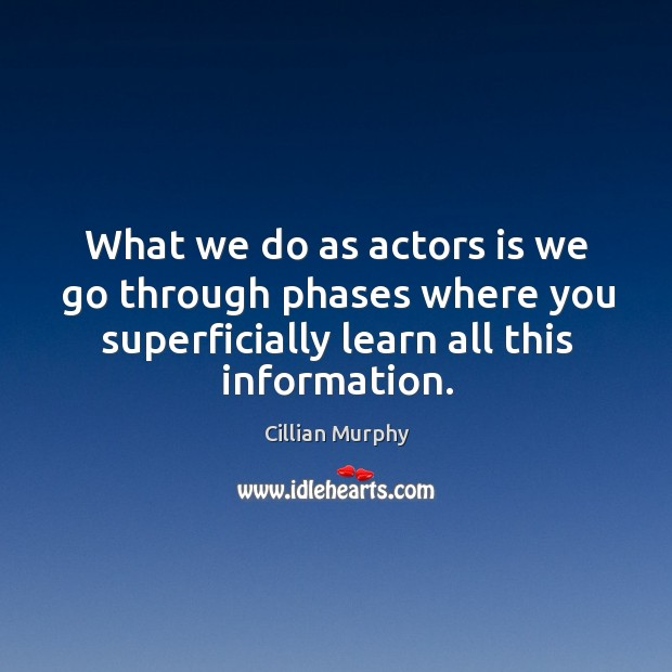 What we do as actors is we go through phases where you superficially learn all this information. Cillian Murphy Picture Quote