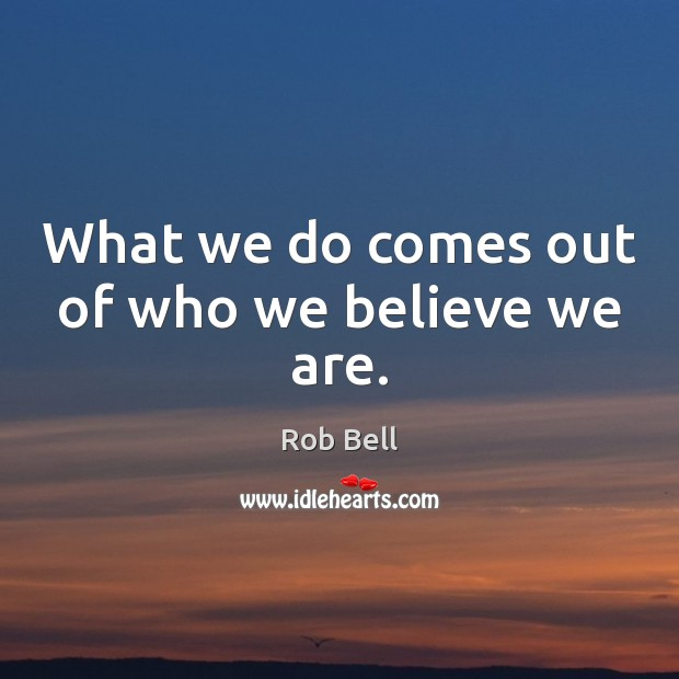 What we do comes out of who we believe we are. Rob Bell Picture Quote