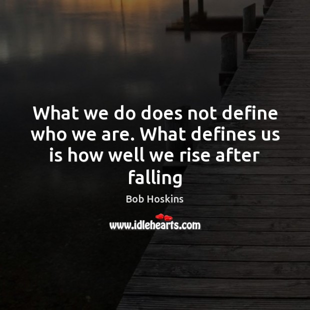 Image, What we do does not define who we are. What defines us is how well we rise after falling