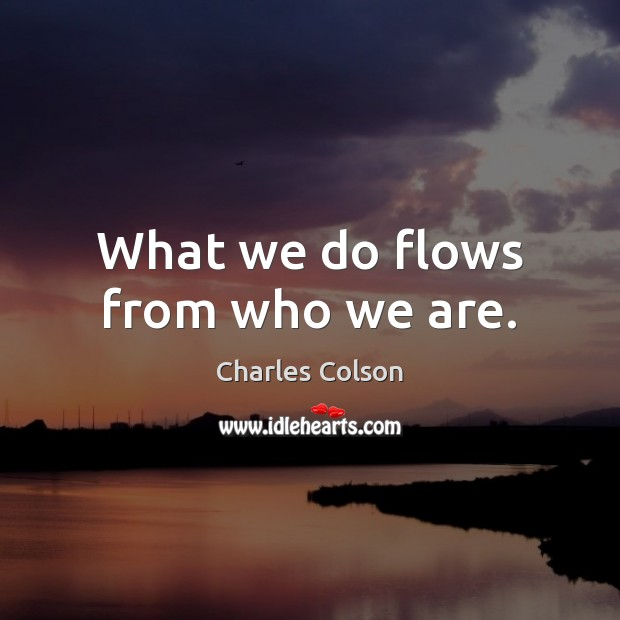 What we do flows from who we are. Charles Colson Picture Quote