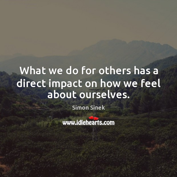What we do for others has a direct impact on how we feel about ourselves. Simon Sinek Picture Quote