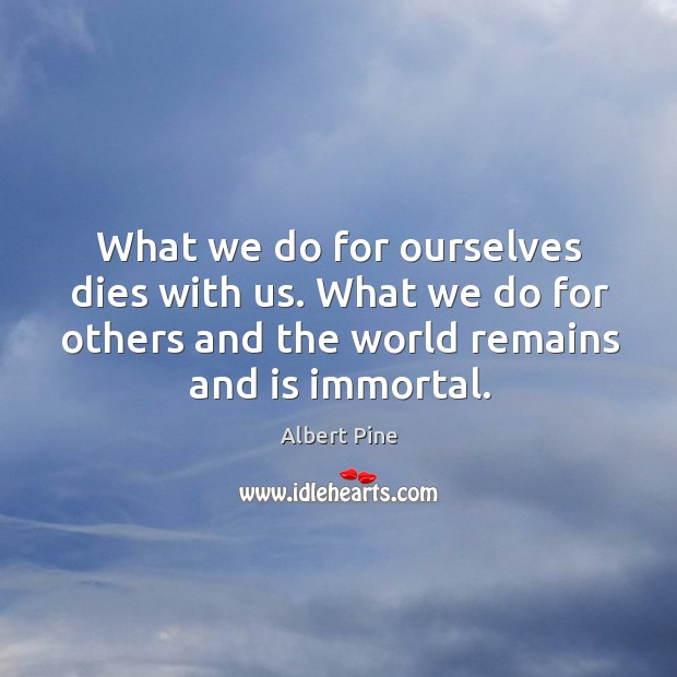 What we do for ourselves dies with us. What we do for others and the world remains and is immortal. Image
