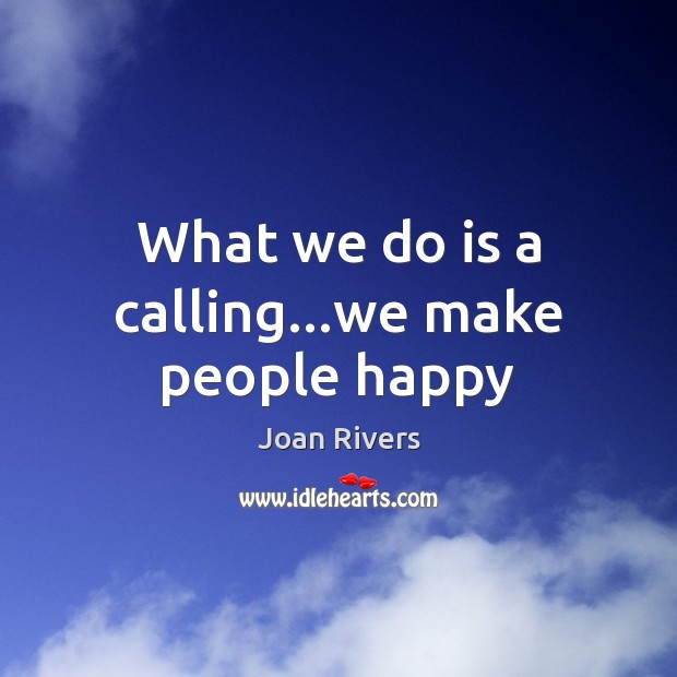What we do is a calling…we make people happy Joan Rivers Picture Quote