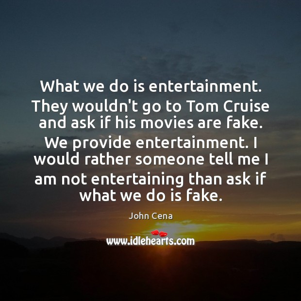 What we do is entertainment. They wouldn't go to Tom Cruise and John Cena Picture Quote