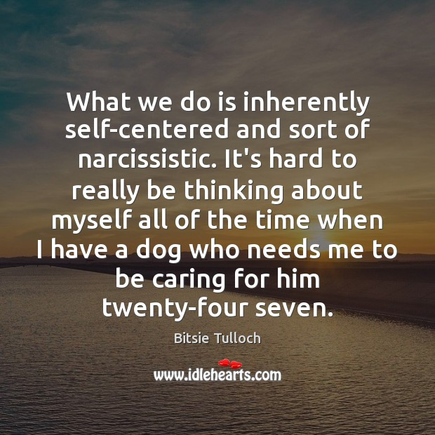 Image, What we do is inherently self-centered and sort of narcissistic. It's hard