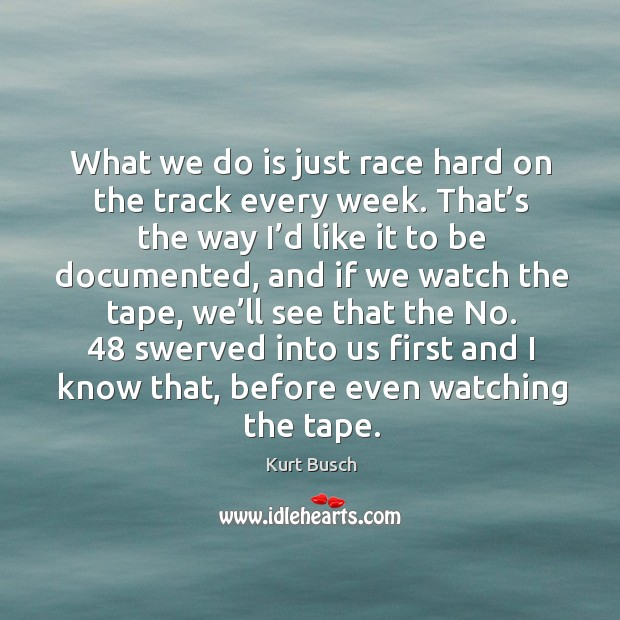 What we do is just race hard on the track every week. That's the way I'd like it to be documented Image