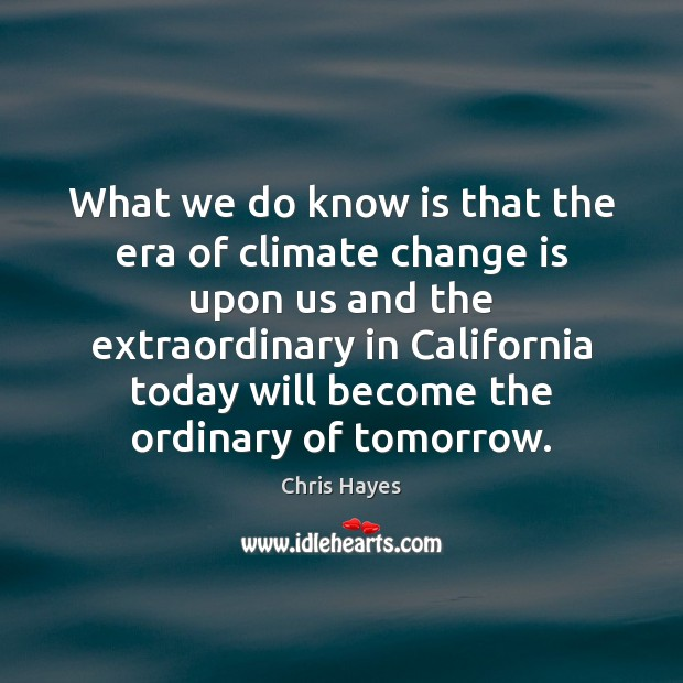 What we do know is that the era of climate change is Climate Change Quotes Image