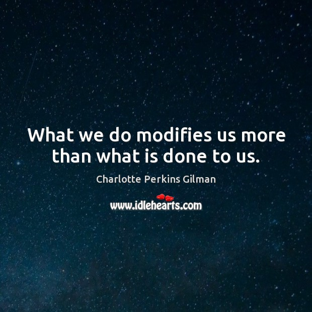 Image, What we do modifies us more than what is done to us.