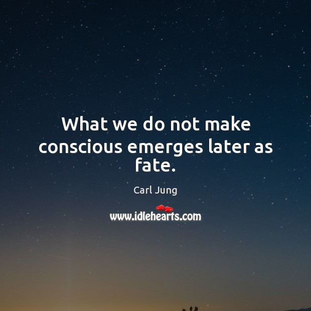 What we do not make conscious emerges later as fate. Image