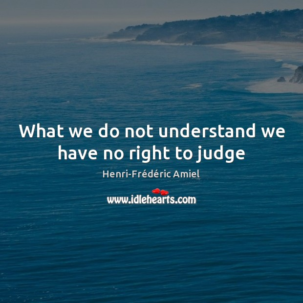 What we do not understand we have no right to judge Image