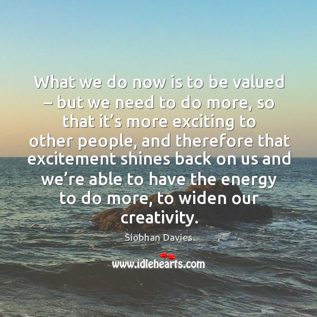 What we do now is to be valued – but we need to do more, so that it's more exciting to Image