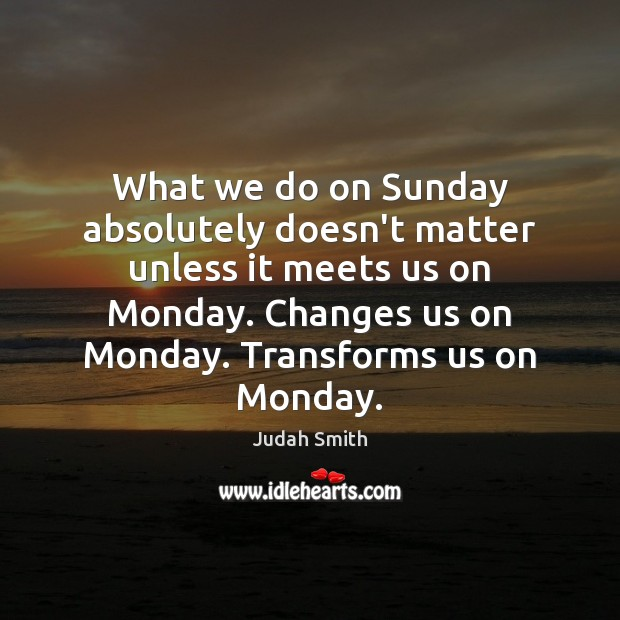 What we do on Sunday absolutely doesn't matter unless it meets us Judah Smith Picture Quote