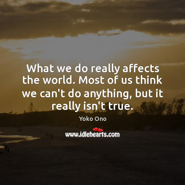 Image, What we do really affects the world. Most of us think we