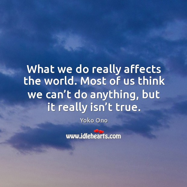 What we do really affects the world. Most of us think we can't do anything, but it really isn't true. Image