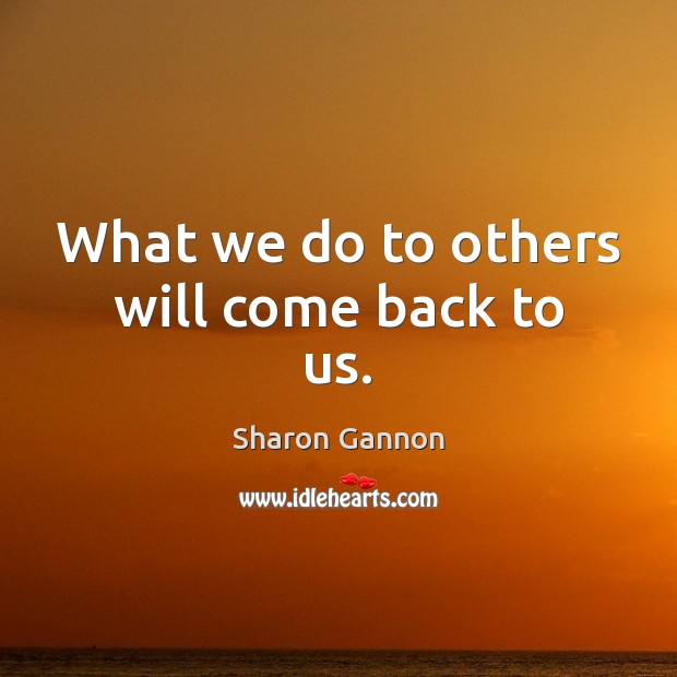 What we do to others will come back to us. Sharon Gannon Picture Quote