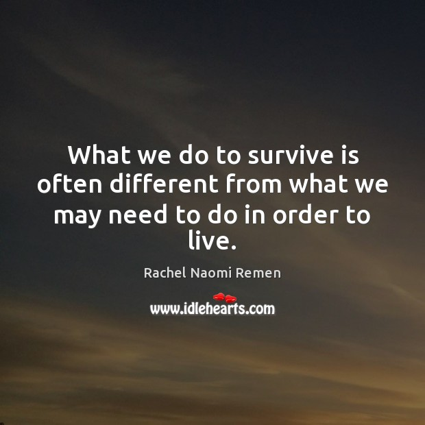 What we do to survive is often different from what we may need to do in order to live. Rachel Naomi Remen Picture Quote