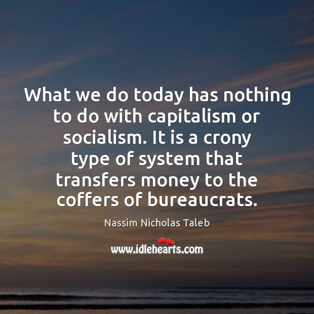 What we do today has nothing to do with capitalism or socialism. Image