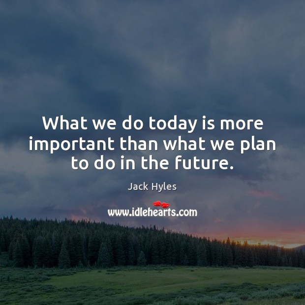 What we do today is more important than what we plan to do in the future. Image