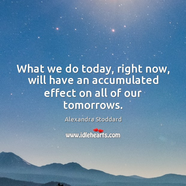 Image, What we do today, right now, will have an accumulated effect on all of our tomorrows.