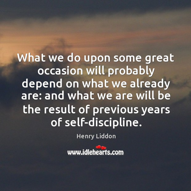 What we do upon some great occasion will probably depend on what we already are: Image
