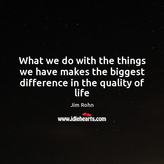 What we do with the things we have makes the biggest difference in the quality of life Image