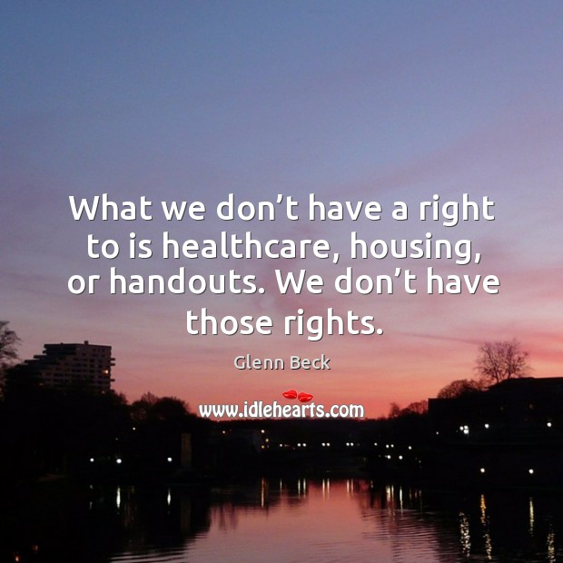 Image, What we don't have a right to is healthcare, housing, or handouts. We don't have those rights.