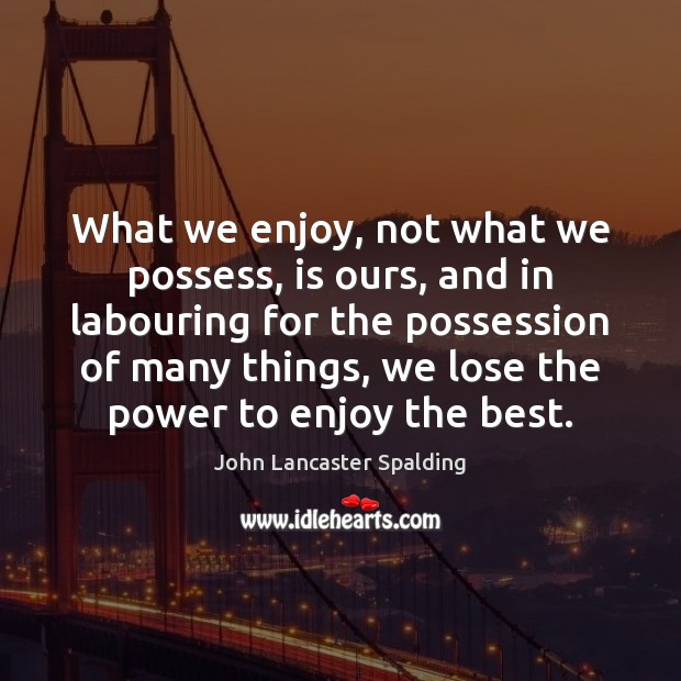 What we enjoy, not what we possess, is ours, and in labouring John Lancaster Spalding Picture Quote