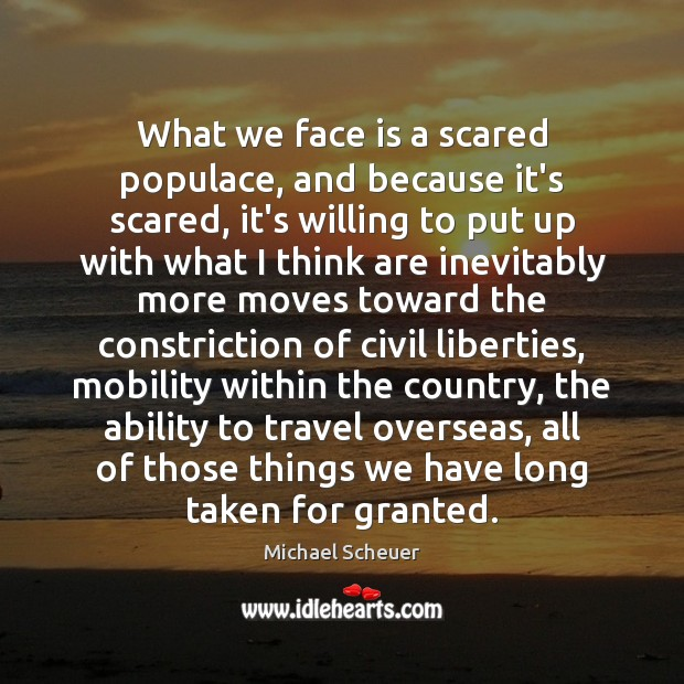 What we face is a scared populace, and because it's scared, it's Michael Scheuer Picture Quote