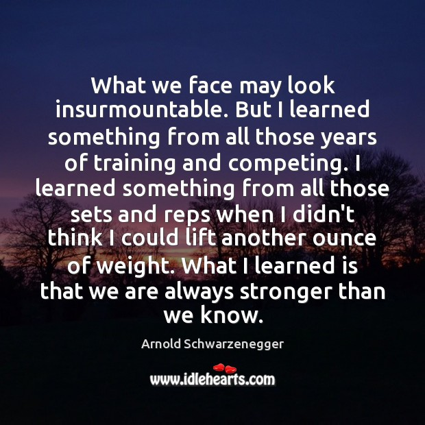 What we face may look insurmountable  But I learned
