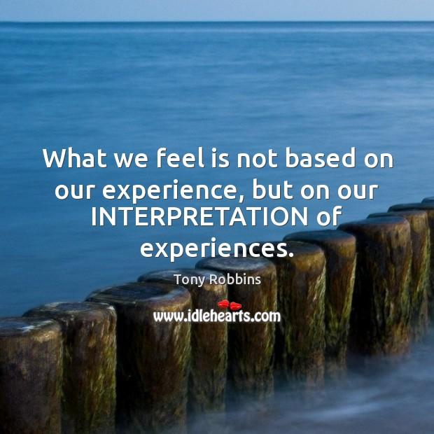 What we feel is not based on our experience, but on our INTERPRETATION of experiences. Tony Robbins Picture Quote