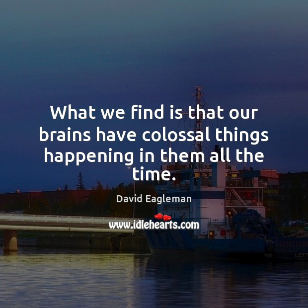 What we find is that our brains have colossal things happening in them all the time. Image