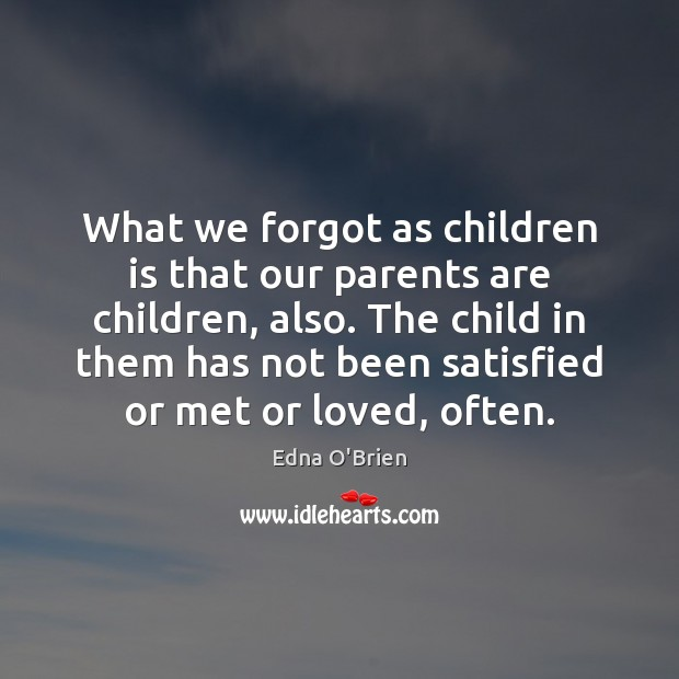 What we forgot as children is that our parents are children, also. Edna O'Brien Picture Quote