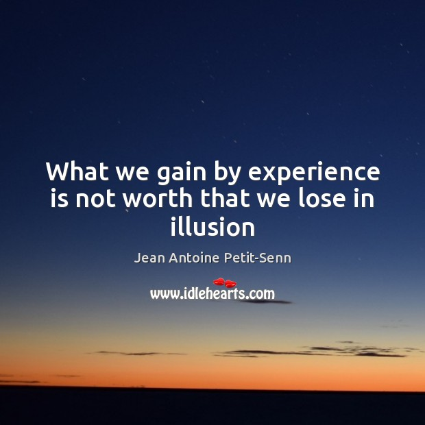 What we gain by experience is not worth that we lose in illusion Image