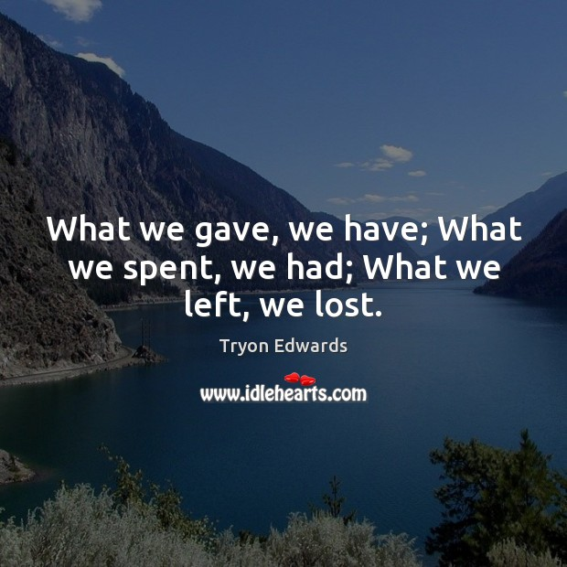 What we gave, we have; What we spent, we had; What we left, we lost. Tryon Edwards Picture Quote