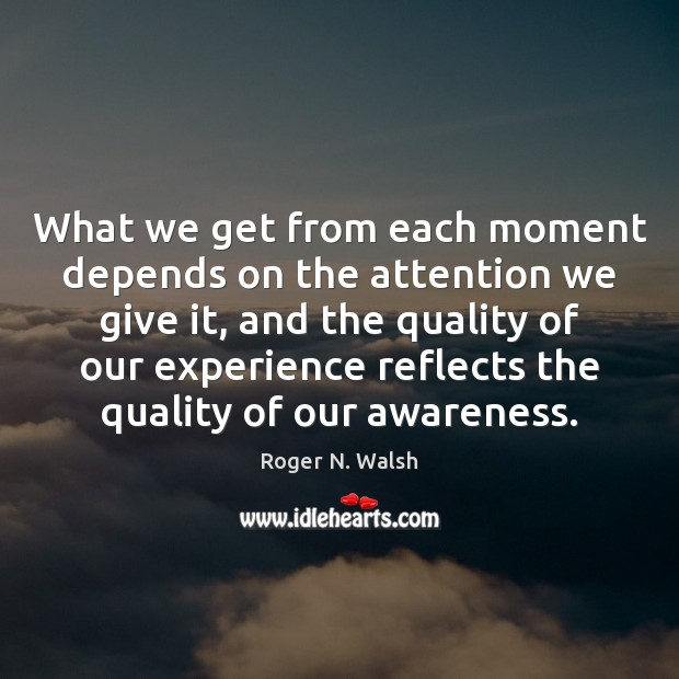 What we get from each moment depends on the attention we give Image