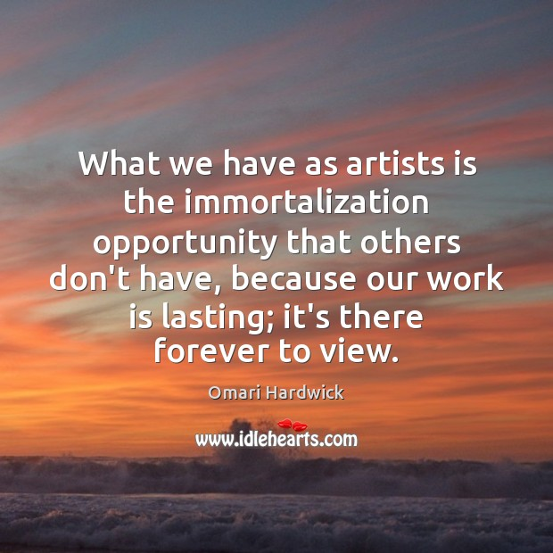 What we have as artists is the immortalization opportunity that others don't Image