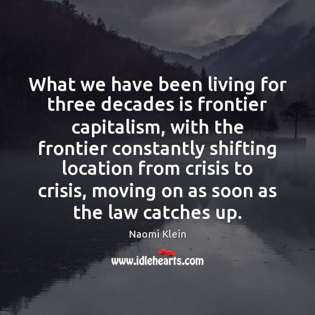 What we have been living for three decades is frontier capitalism, with Moving On Quotes Image