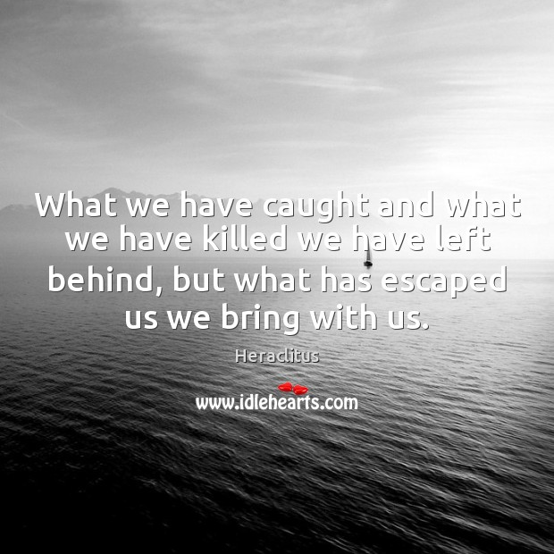 What we have caught and what we have killed we have left Heraclitus Picture Quote