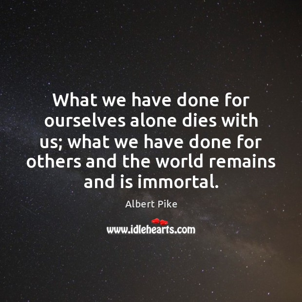 What we have done for ourselves alone dies with us; what we Albert Pike Picture Quote