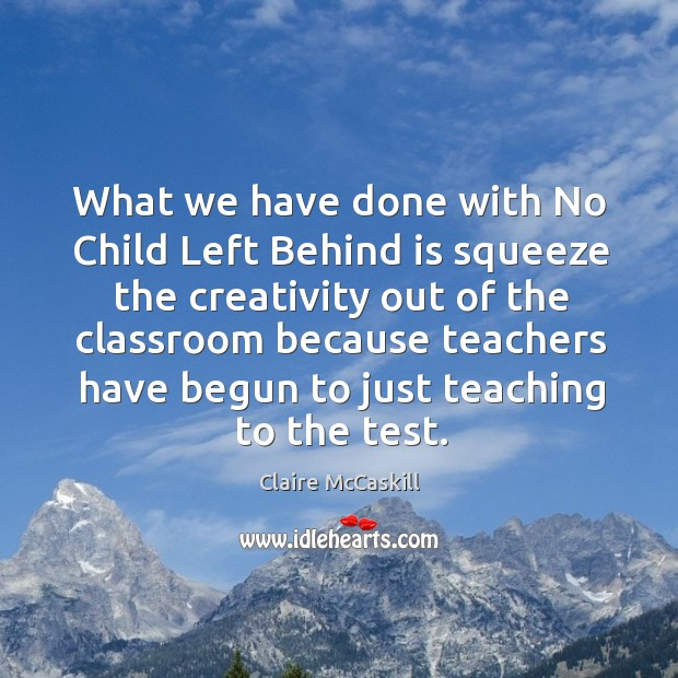 What we have done with no child left behind is squeeze the creativity out of the classroom because Image
