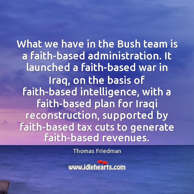 What we have in the Bush team is a faith-based administration. It Thomas Friedman Picture Quote