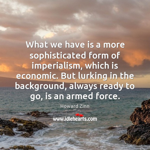 What we have is a more sophisticated form of imperialism, which is Howard Zinn Picture Quote