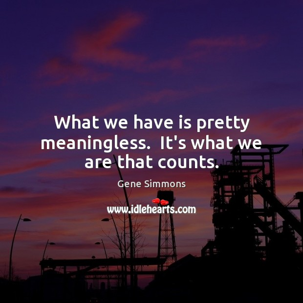 What we have is pretty meaningless.  It's what we are that counts. Gene Simmons Picture Quote