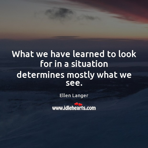 What we have learned to look for in a situation determines mostly what we see. Image