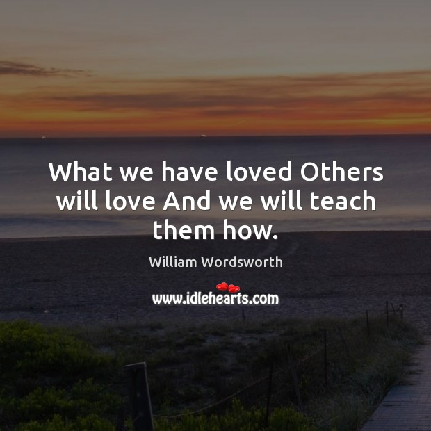 What we have loved Others will love And we will teach them how. Image