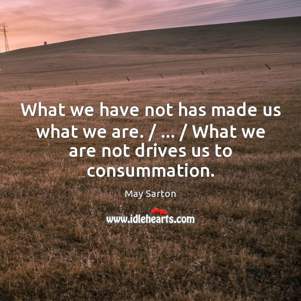 What we have not has made us what we are. / … / What we May Sarton Picture Quote