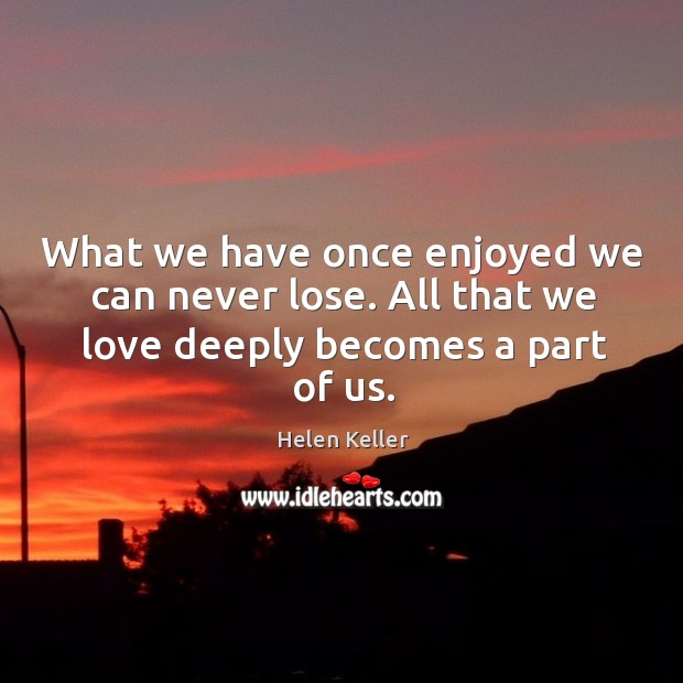 What we have once enjoyed we can never lose. Helen Keller Picture Quote