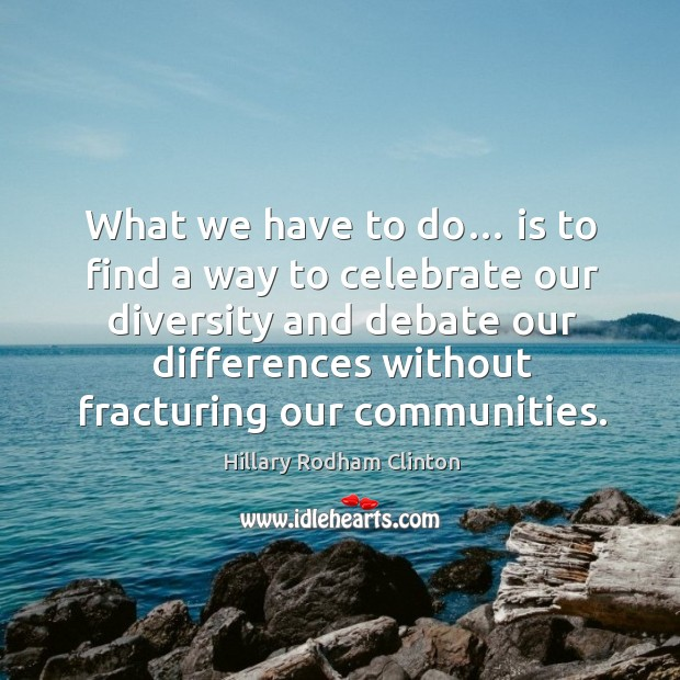 What we have to do… is to find a way to celebrate our diversity and debate our differences Hillary Rodham Clinton Picture Quote